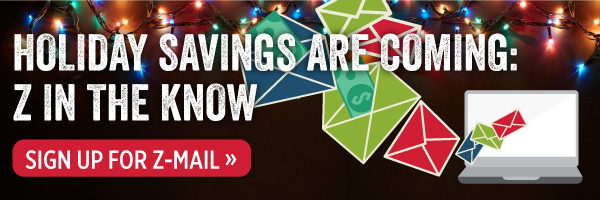 Holiday savings are coming: Z in the know. Sign up for Z-mail.