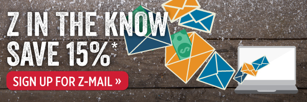 Z in the know. Save 15%. Sign up for Z-mail.